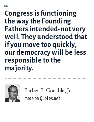 Barber B. Conable, Jr: Congress is functioning the way the Founding Fathers intended-not very well. They understood that if you move too quickly, our democracy will be less responsible to the majority.