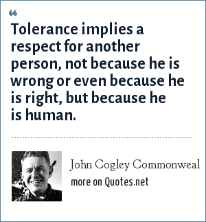 John Cogley Commonweal: Tolerance implies a respect for another person, not because he is wrong or even because he is right, but because he is human.