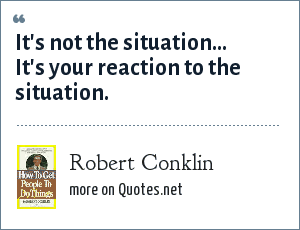 Robert Conklin: It's not the situation... It's your reaction to the situation.