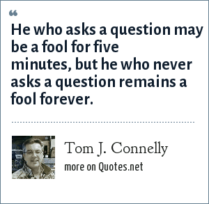 Tom J. Connelly: He who asks a question may be a fool for five minutes, but he who never asks a question remains a fool forever.