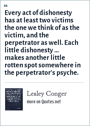 Lesley Conger: Every act of dishonesty has at least two victims the one we think of as the victim, and the perpetrator as well. Each little dishonesty ... makes another little rotten spot somewhere in the perpetrator's psyche.