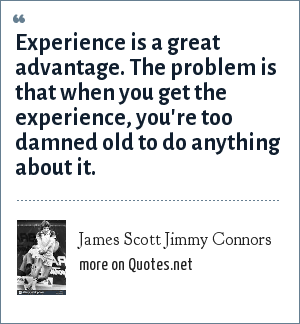James Scott Jimmy Connors: Experience is a great advantage. The problem is that when you get the experience, you're too damned old to do anything about it.