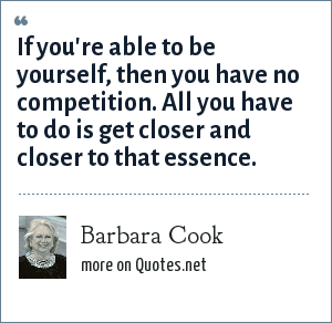 Barbara Cook: If you're able to be yourself, then you have no competition. All you have to do is get closer and closer to that essence.