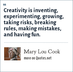 Mary Lou Cook: Creativity is inventing, experimenting, growing, taking risks, breaking rules, making mistakes, and having fun.