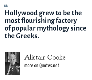 Alistair Cooke: Hollywood grew to be the most flourishing factory of popular mythology since the Greeks.