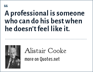 Alistair Cooke: A professional is someone who can do his best when he doesn't feel like it.