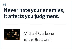 Michael Corleone: Never hate your enemies, it affects you judgment.