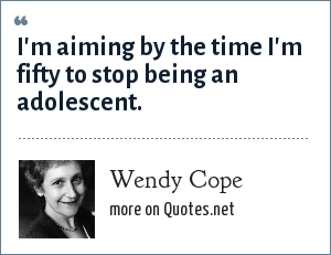 Wendy Cope: I'm aiming by the time I'm fifty to stop being an adolescent.
