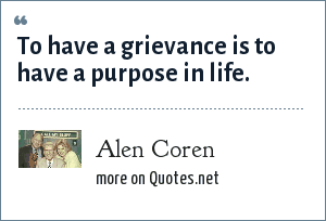 Alen Coren: To have a grievance is to have a purpose in life.