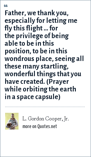 L. Gordon Cooper, Jr.: Father, we thank you, especially for letting me fly this flight ... for the privilege of being able to be in this position, to be in this wondrous place, seeing all these many startling, wonderful things that you have created. (Prayer while orbiting the earth in a space capsule)