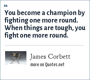 James Corbett: You become a champion by fighting one more round. When things are tough, you fight one more round.