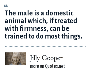 Jilly Cooper: The male is a domestic animal which, if treated with firmness, can be trained to do most things.