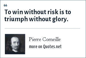 Pierre Corneille: To win without risk is to triumph without glory.