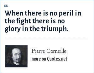 Pierre Corneille: When there is no peril in the fight there is no glory in the triumph.