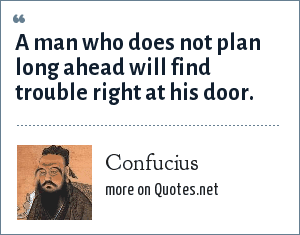 Confucius: A man who does not plan long ahead will find trouble right at his door.