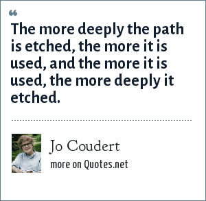 Jo Coudert: The more deeply the path is etched, the more it is used, and the more it is used, the more deeply it etched.