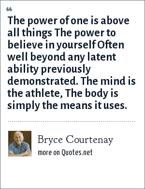 Bryce Courtenay: The power of one is above all things The power to believe in yourself Often well beyond any latent ability previously demonstrated. The mind is the athlete, The body is simply the means it uses.
