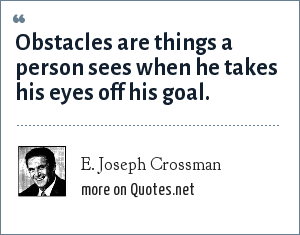 E. Joseph Crossman: Obstacles are things a person sees when he takes his eyes off his goal.