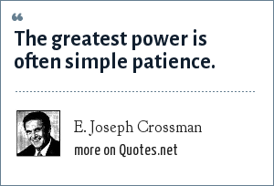 E. Joseph Crossman: The greatest power is often simple patience.