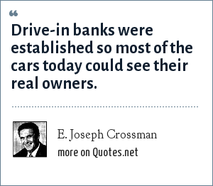 E. Joseph Crossman: Drive-in banks were established so most of the cars today could see their real owners.