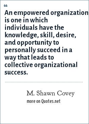 M. Shawn Covey: An empowered organization is one in which individuals have the knowledge, skill, desire, and opportunity to personally succeed in a way that leads to collective organizational success.