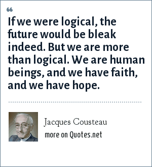 Jacques Cousteau: If we were logical, the future would be bleak indeed. But we are more than logical. We are human beings, and we have faith, and we have hope.