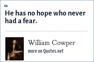 William Cowper: He has no hope who never had a fear.