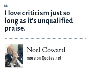 Noel Coward: I love criticism just so long as it's unqualified praise.