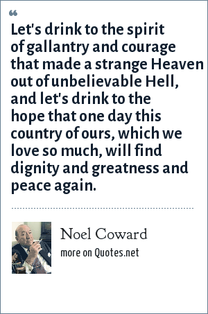 Noel Coward: Let's drink to the spirit of gallantry and courage that made a strange Heaven out of unbelievable Hell, and let's drink to the hope that one day this country of ours, which we love so much, will find dignity and greatness and peace again.