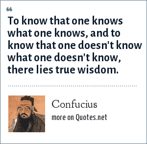 Confucius: To know that one knows what one knows, and to know that one doesn't know what one doesn't know, there lies true wisdom.