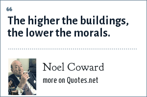 Noel Coward: The higher the buildings, the lower the morals.