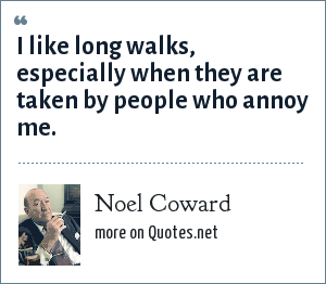 Noel Coward: I like long walks, especially when they are taken by people who annoy me.