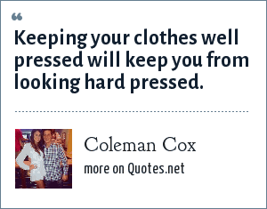 Coleman Cox: Keeping your clothes well pressed will keep you from looking hard pressed.