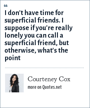Courteney Cox: I don't have time for superficial friends. I suppose if you're really lonely you can call a superficial friend, but otherwise, what's the point