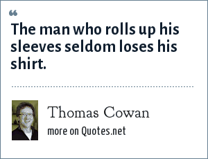 Thomas Cowan: The man who rolls up his sleeves seldom loses his shirt.