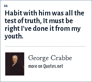 George Crabbe: Habit with him was all the test of truth, It must be right I've done it from my youth.