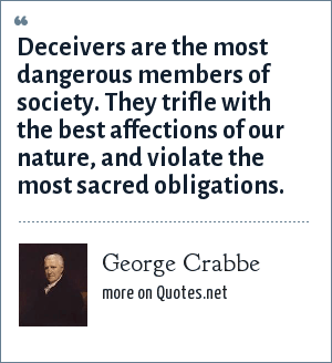George Crabbe: Deceivers are the most dangerous members of society. They trifle with the best affections of our nature, and violate the most sacred obligations.