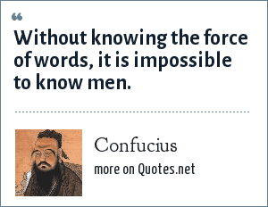 Confucius: Without knowing the force of words, it is impossible to know men.