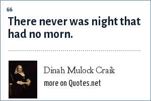 Dinah Mulock Craik: There never was night that had no morn.