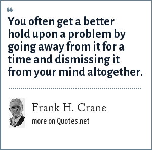 Frank H. Crane: You often get a better hold upon a problem by going away from it for a time and dismissing it from your mind altogether.