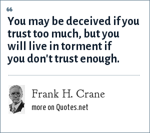 Frank H. Crane: You may be deceived if you trust too much, but you will live in torment if you don't trust enough.