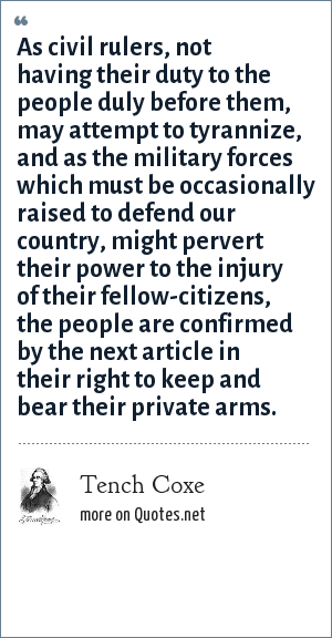Tench Coxe: As civil rulers, not having their duty to the people duly before them, may attempt to tyrannize, and as the military forces which must be occasionally raised to defend our country, might pervert their power to the injury of their fellow-citizens, the people are confirmed by the next article in their right to keep and bear their private arms.