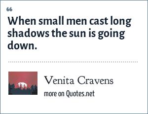 Venita Cravens: When small men cast long shadows the sun is going down.