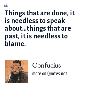 Confucius: Things that are done, it is needless to speak about...things that are past, it is needless to blame.