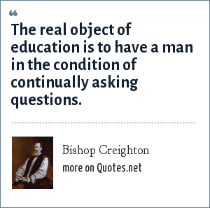Bishop Creighton: The real object of education is to have a man in the condition of continually asking questions.