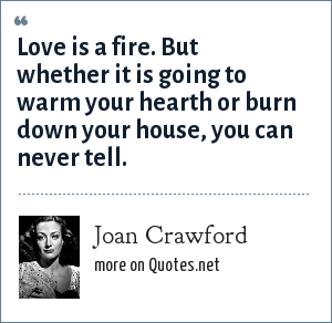 Joan Crawford: Love is a fire. But whether it is going to warm your hearth or burn down your house, you can never tell.