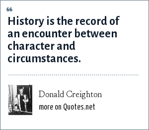Donald Creighton: History is the record of an encounter between character and circumstances.