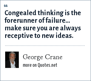 George Crane: Congealed thinking is the forerunner of failure... make sure you are always receptive to new ideas.