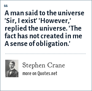 Stephen Crane: A man said to the universe 'Sir, I exist' 'However,' replied the universe. 'The fact has not created in me A sense of obligation.'