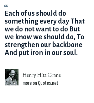 Henry Hitt Crane: Each of us should do something every day That we do not want to do But we know we should do, To strengthen our backbone And put iron in our soul.